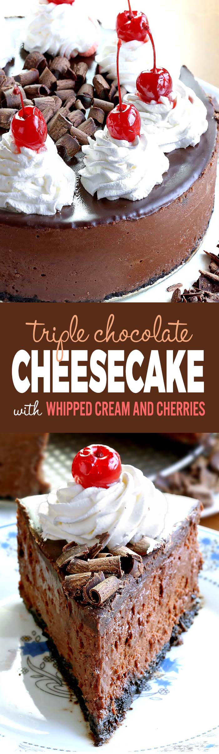 Smooth, rich, decadent, chocolatey CHOCOLATE! Triple Chocolate Cheesecake with whipped cream and cherries, is simply a dream come true for any chocolate lover….like me!